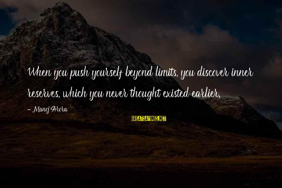 Push Beyond Your Limits Sayings By Manoj Arora: When you push yourself beyond limits, you discover inner reserves, which you never thought existed