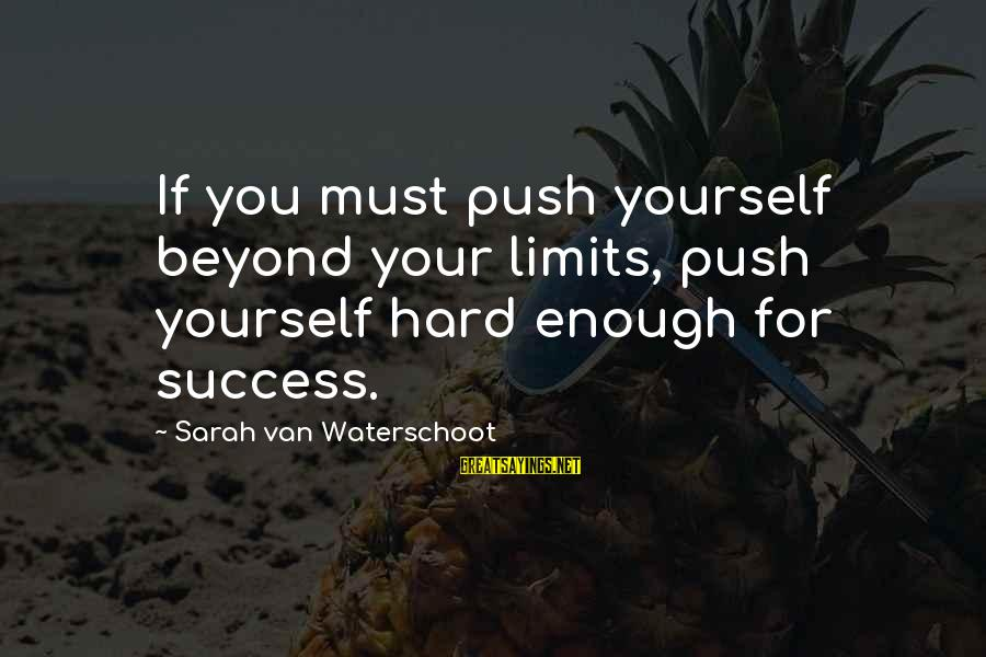 Push Beyond Your Limits Sayings By Sarah Van Waterschoot: If you must push yourself beyond your limits, push yourself hard enough for success.