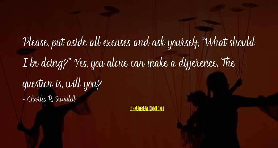 "Put Aside Differences Sayings By Charles R. Swindoll: Please, put aside all excuses and ask yourself, ""What should I be doing?"" Yes, you"