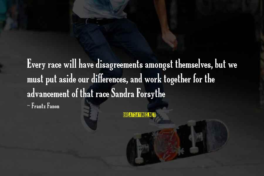 Put Aside Differences Sayings By Frantz Fanon: Every race will have disagreements amongst themselves, but we must put aside our differences, and
