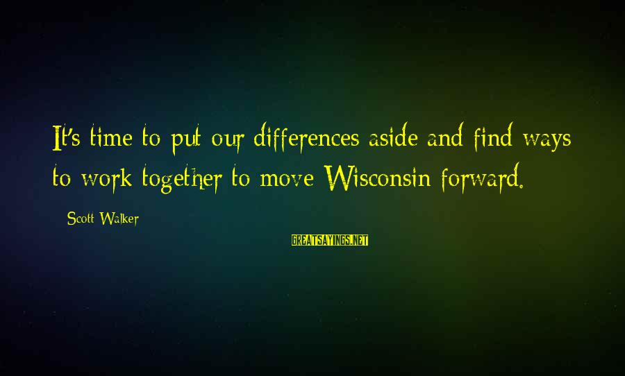 Put Aside Differences Sayings By Scott Walker: It's time to put our differences aside and find ways to work together to move
