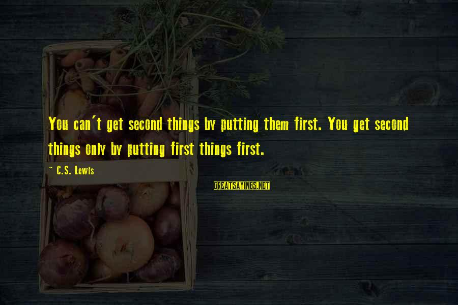 Put First Things First Sayings By C.S. Lewis: You can't get second things by putting them first. You get second things only by