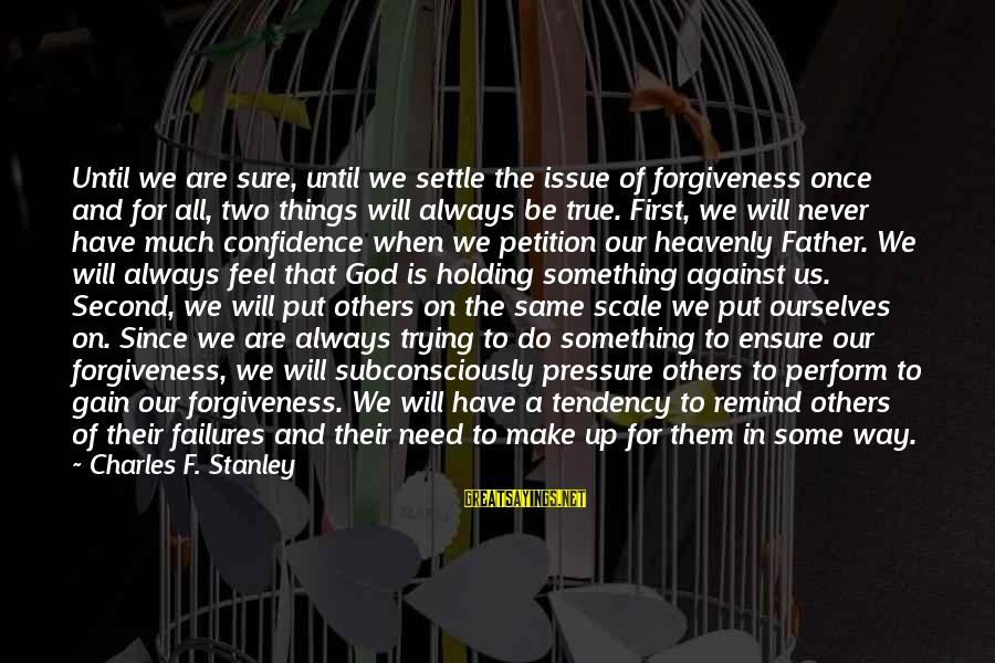 Put First Things First Sayings By Charles F. Stanley: Until we are sure, until we settle the issue of forgiveness once and for all,