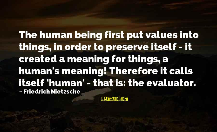 Put First Things First Sayings By Friedrich Nietzsche: The human being first put values into things, in order to preserve itself - it