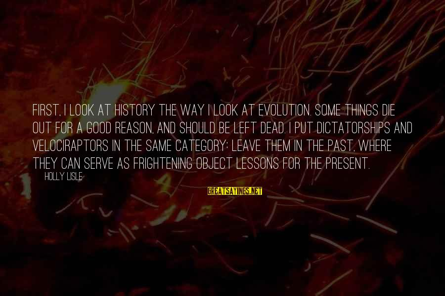 Put First Things First Sayings By Holly Lisle: First, I look at history the way I look at evolution. Some things die out