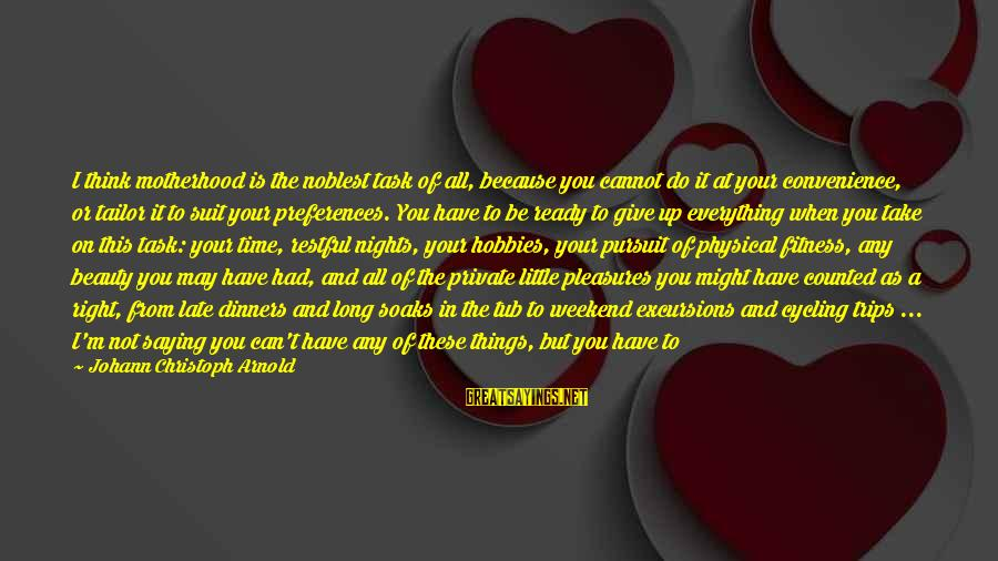 Put First Things First Sayings By Johann Christoph Arnold: I think motherhood is the noblest task of all, because you cannot do it at
