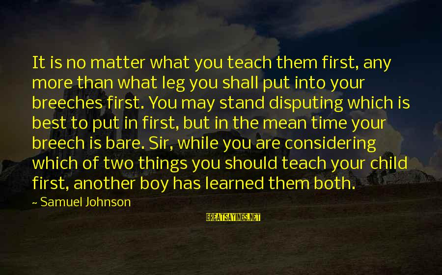 Put First Things First Sayings By Samuel Johnson: It is no matter what you teach them first, any more than what leg you