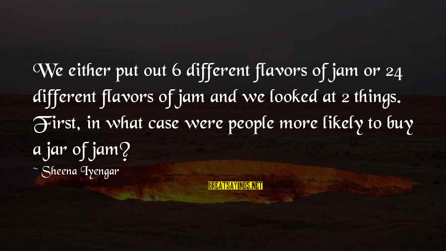 Put First Things First Sayings By Sheena Iyengar: We either put out 6 different flavors of jam or 24 different flavors of jam