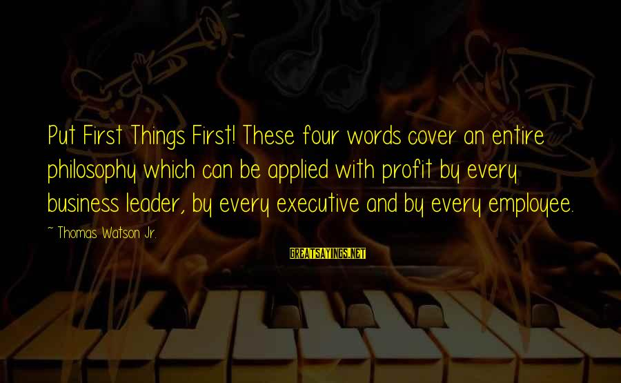 Put First Things First Sayings By Thomas Watson Jr.: Put First Things First! These four words cover an entire philosophy which can be applied