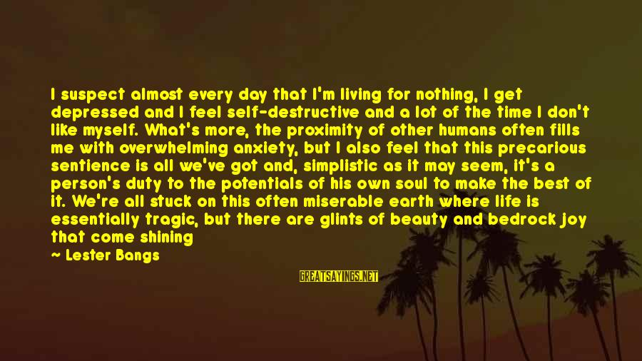 Putrefying Sayings By Lester Bangs: I suspect almost every day that I'm living for nothing, I get depressed and I