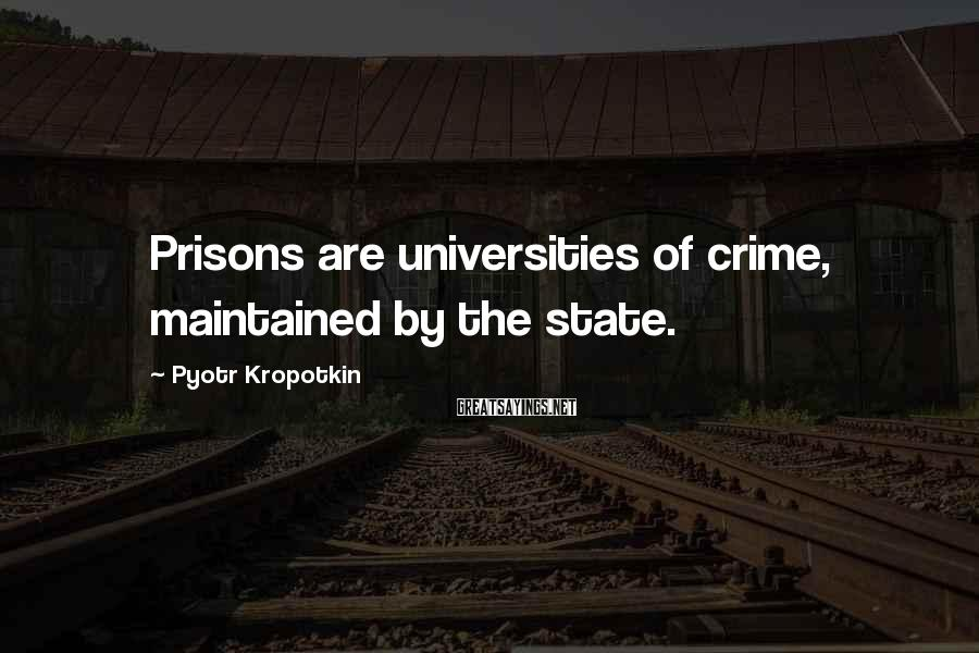 Pyotr Kropotkin Sayings: Prisons are universities of crime, maintained by the state.