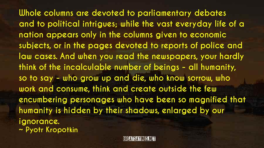 Pyotr Kropotkin Sayings: Whole columns are devoted to parliamentary debates and to political intrigues; while the vast everyday