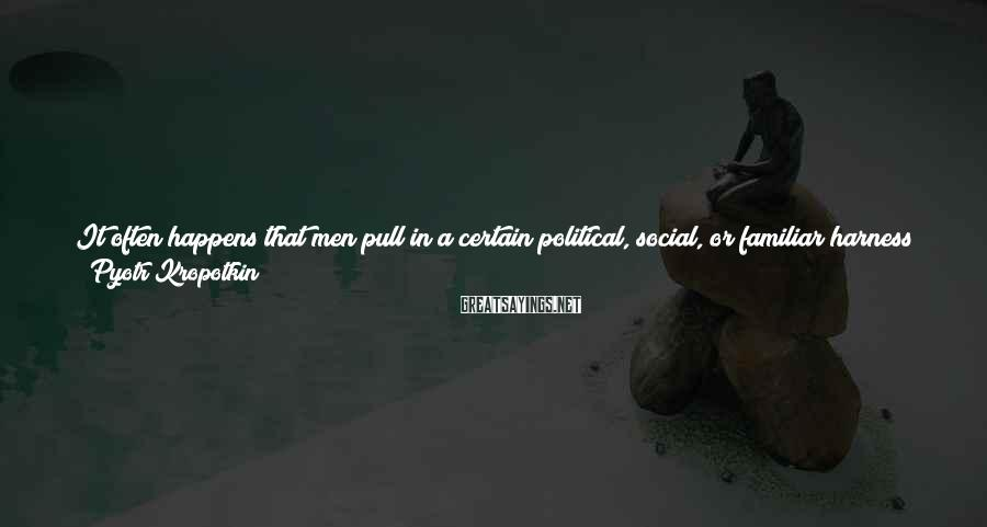 Pyotr Kropotkin Sayings: It often happens that men pull in a certain political, social, or familiar harness simply