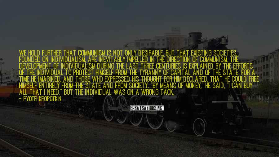 Pyotr Kropotkin Sayings: We hold further that Communism is not only desirable, but that existing societies, founded on