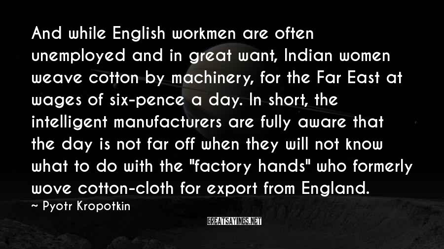 Pyotr Kropotkin Sayings: And while English workmen are often unemployed and in great want, Indian women weave cotton