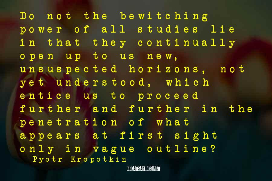 Pyotr Kropotkin Sayings: Do not the bewitching power of all studies lie in that they continually open up