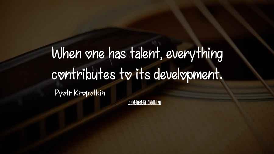 Pyotr Kropotkin Sayings: When one has talent, everything contributes to its development.
