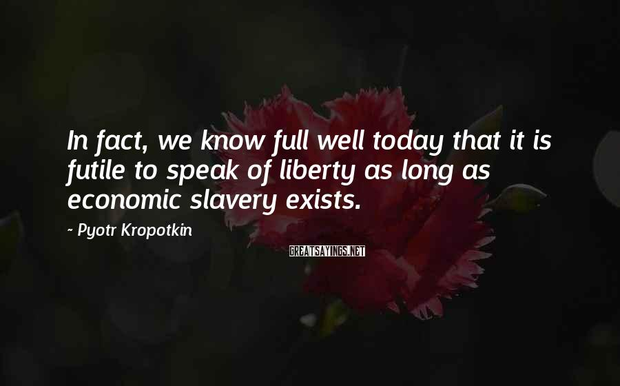 Pyotr Kropotkin Sayings: In fact, we know full well today that it is futile to speak of liberty