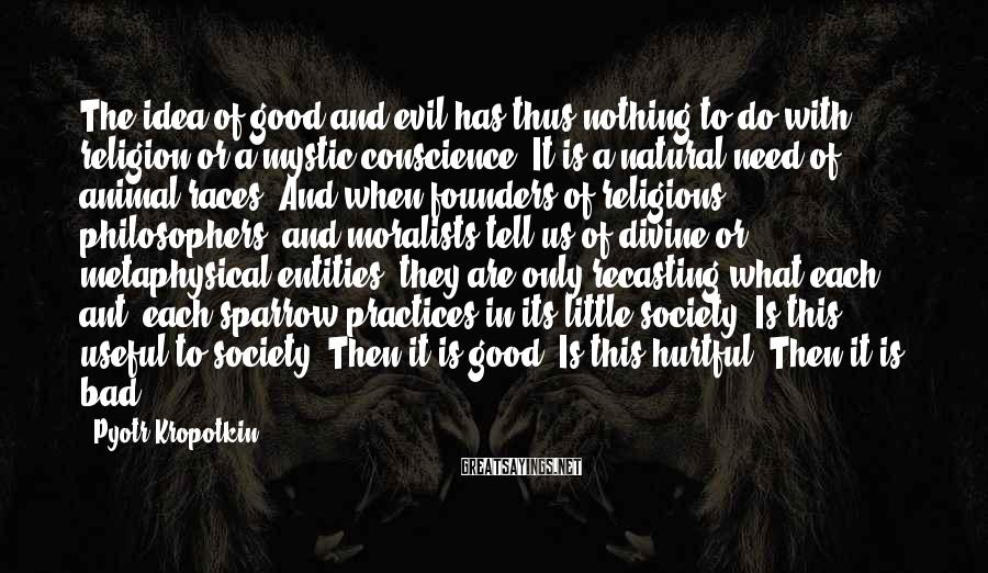 Pyotr Kropotkin Sayings: The idea of good and evil has thus nothing to do with religion or a