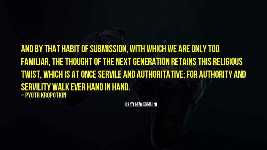 Pyotr Kropotkin Sayings: And by that habit of submission, with which we are only too familiar, the thought