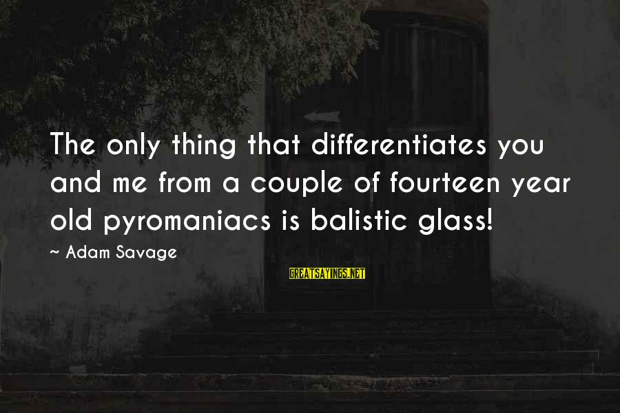 Pyromaniacs Sayings By Adam Savage: The only thing that differentiates you and me from a couple of fourteen year old