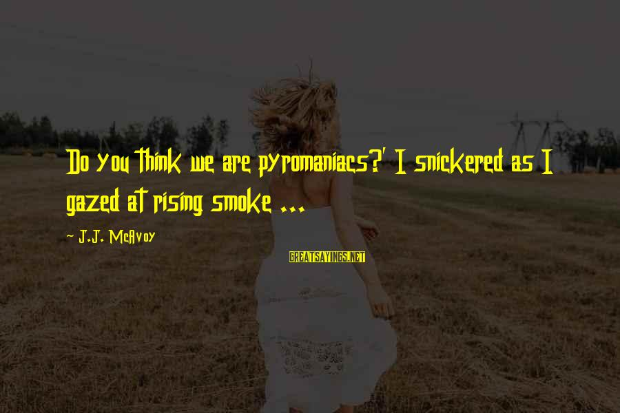 Pyromaniacs Sayings By J.J. McAvoy: Do you think we are pyromaniacs?' I snickered as I gazed at rising smoke ...