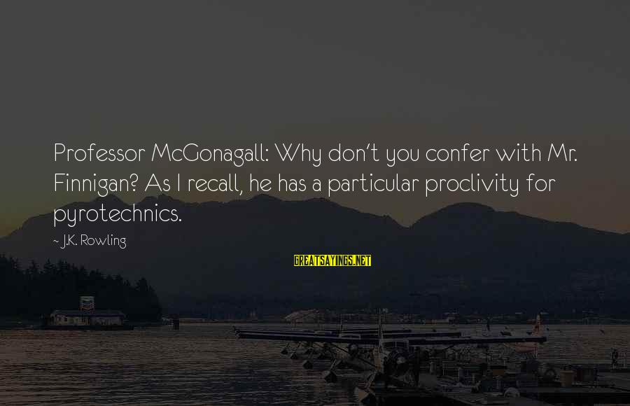 Pyrotechnics Sayings By J.K. Rowling: Professor McGonagall: Why don't you confer with Mr. Finnigan? As I recall, he has a