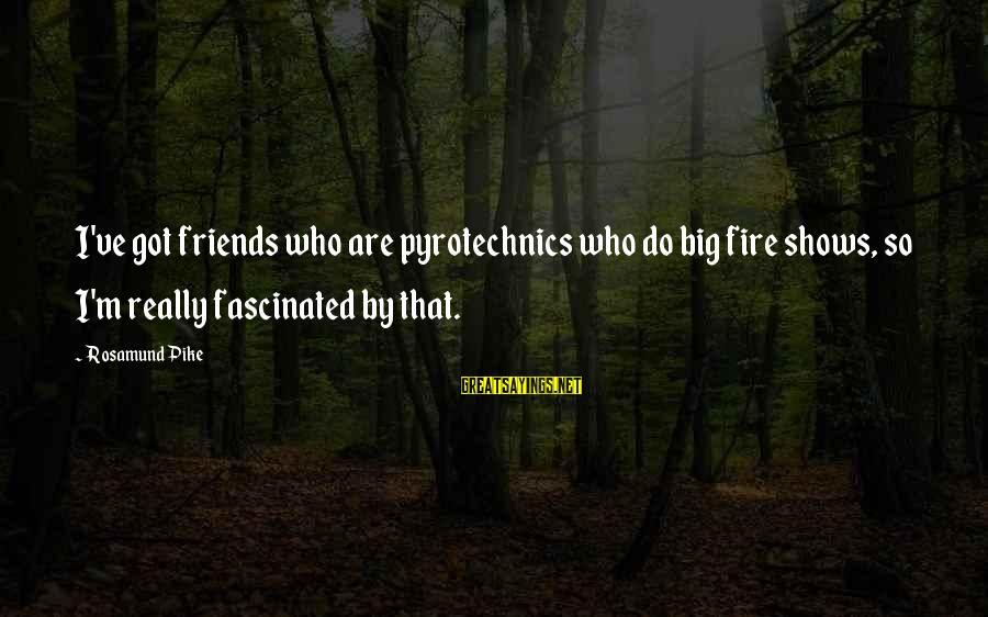 Pyrotechnics Sayings By Rosamund Pike: I've got friends who are pyrotechnics who do big fire shows, so I'm really fascinated