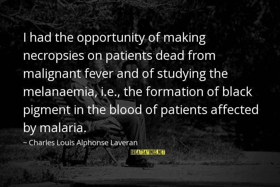 Pytheas Sayings By Charles Louis Alphonse Laveran: I had the opportunity of making necropsies on patients dead from malignant fever and of