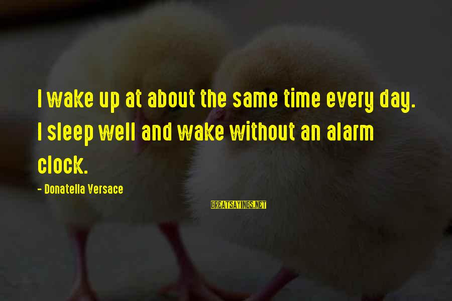 Pytheas Sayings By Donatella Versace: I wake up at about the same time every day. I sleep well and wake