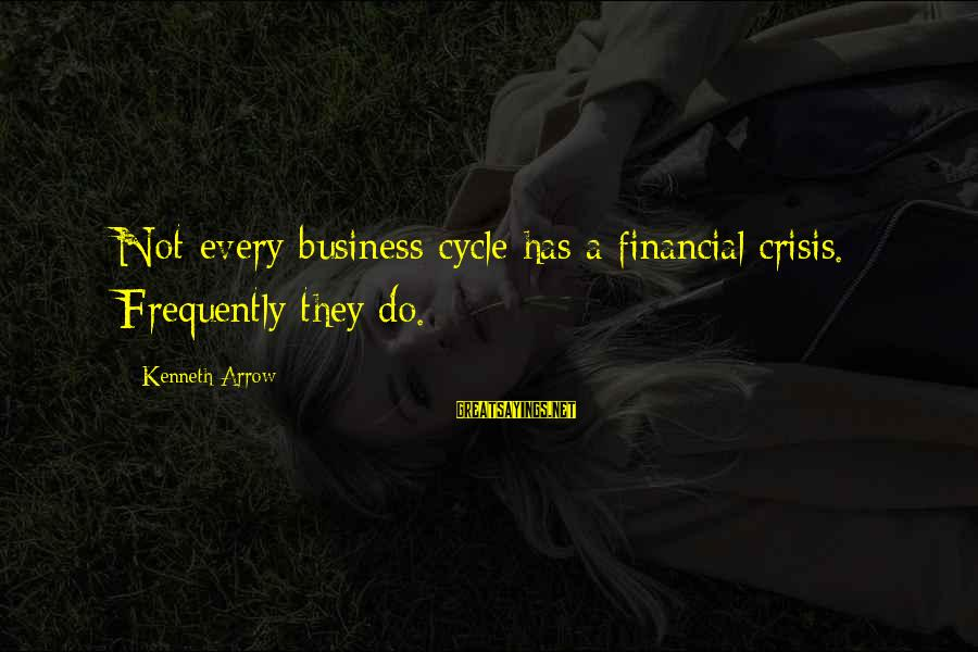 Pytheas Sayings By Kenneth Arrow: Not every business cycle has a financial crisis. Frequently they do.