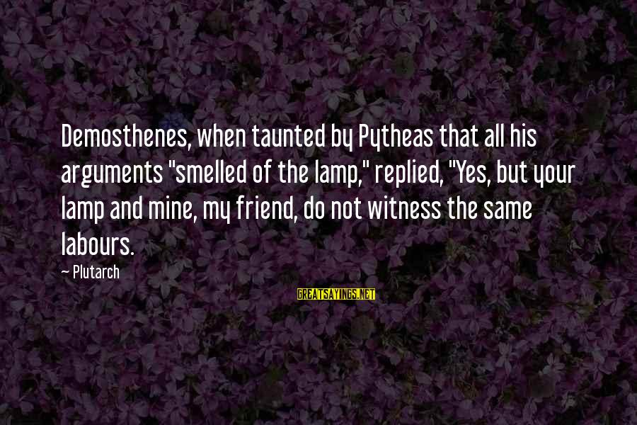 """Pytheas Sayings By Plutarch: Demosthenes, when taunted by Pytheas that all his arguments """"smelled of the lamp,"""" replied, """"Yes,"""
