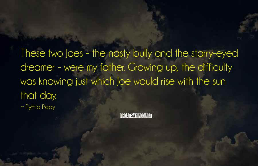 Pythia Peay Sayings: These two Joes - the nasty bully and the starry-eyed dreamer - were my father.