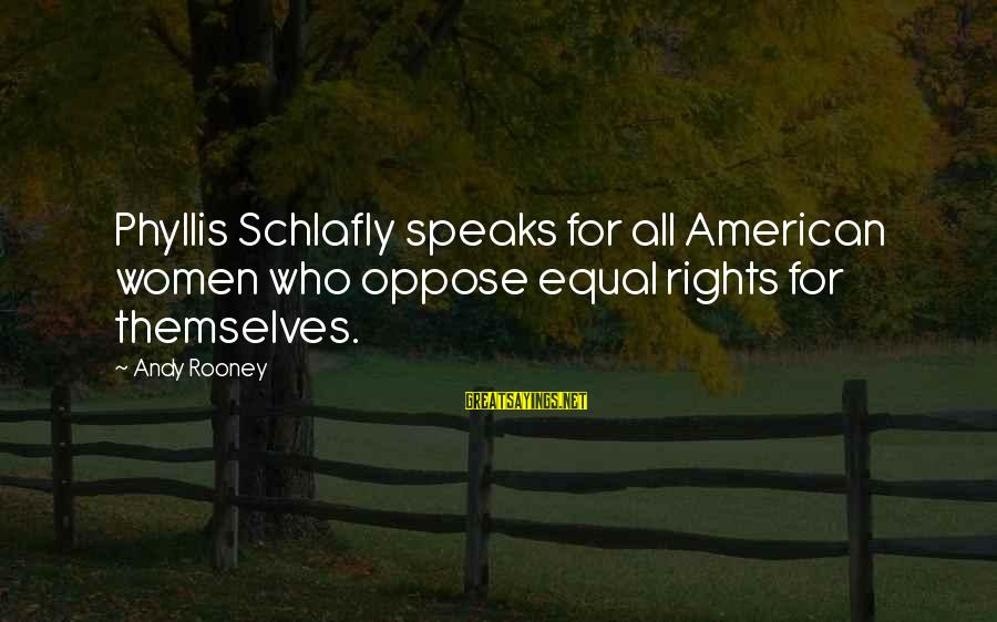 Qaf Michael Sayings By Andy Rooney: Phyllis Schlafly speaks for all American women who oppose equal rights for themselves.