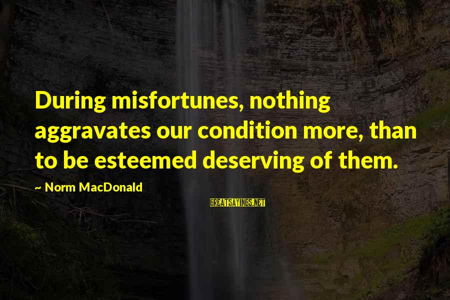 Qaf Michael Sayings By Norm MacDonald: During misfortunes, nothing aggravates our condition more, than to be esteemed deserving of them.