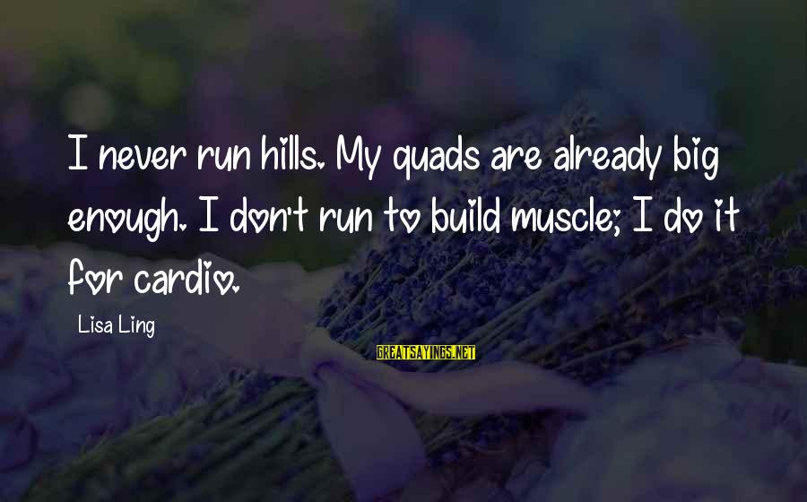 Quads Sayings By Lisa Ling: I never run hills. My quads are already big enough. I don't run to build