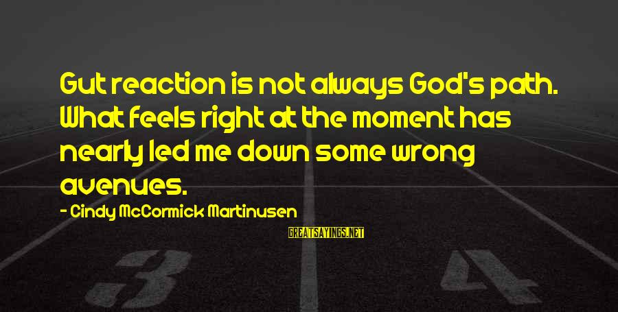 Qualites Sayings By Cindy McCormick Martinusen: Gut reaction is not always God's path. What feels right at the moment has nearly