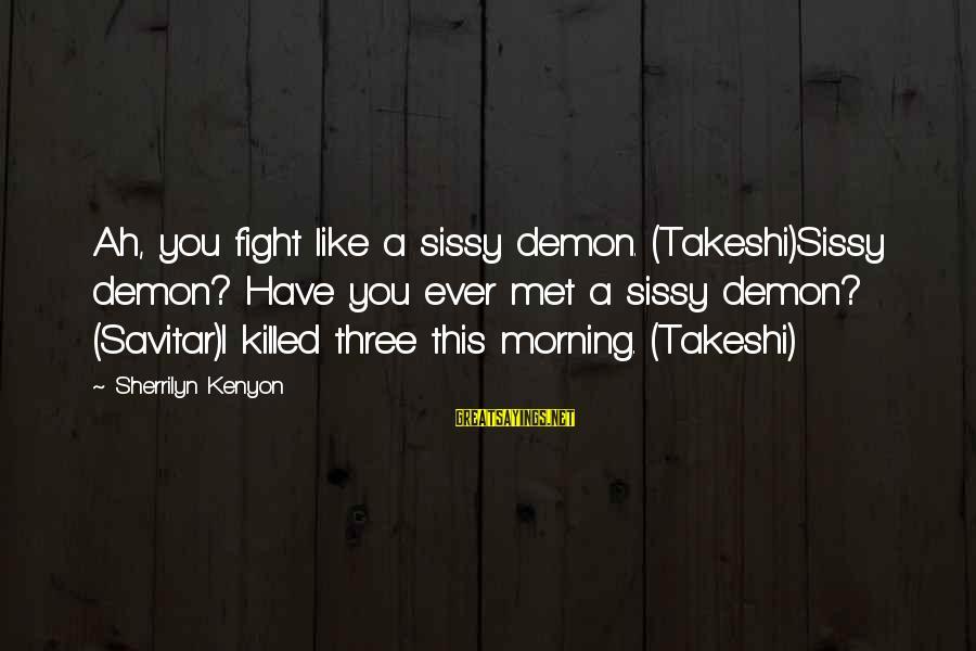 Qualites Sayings By Sherrilyn Kenyon: Ah, you fight like a sissy demon. (Takeshi)Sissy demon? Have you ever met a sissy