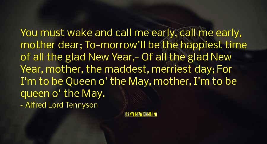 Queen Mother Sayings By Alfred Lord Tennyson: You must wake and call me early, call me early, mother dear; To-morrow'll be the
