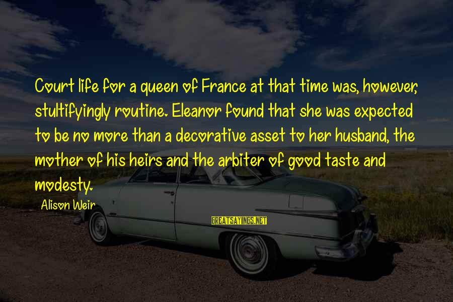 Queen Mother Sayings By Alison Weir: Court life for a queen of France at that time was, however, stultifyingly routine. Eleanor