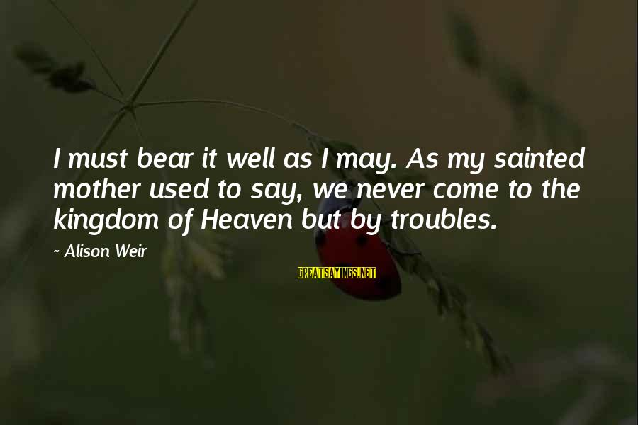 Queen Mother Sayings By Alison Weir: I must bear it well as I may. As my sainted mother used to say,