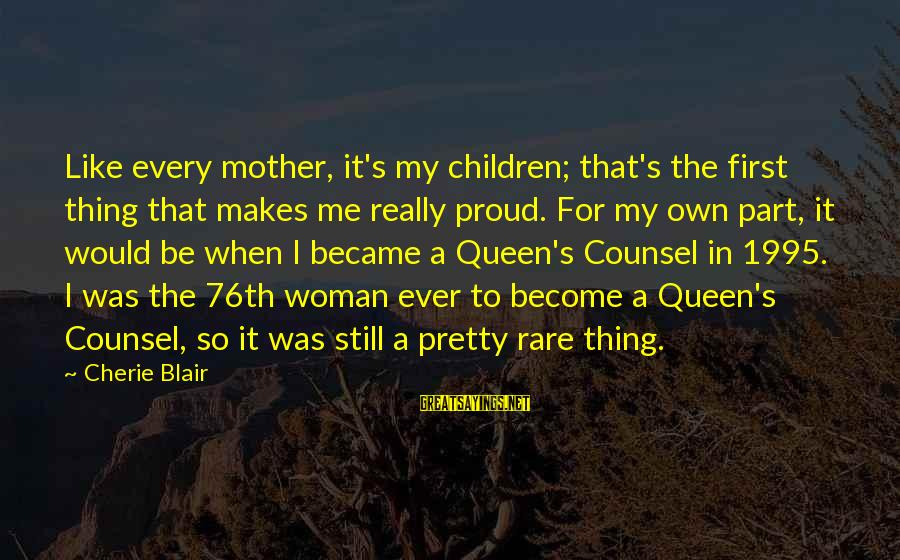 Queen Mother Sayings By Cherie Blair: Like every mother, it's my children; that's the first thing that makes me really proud.