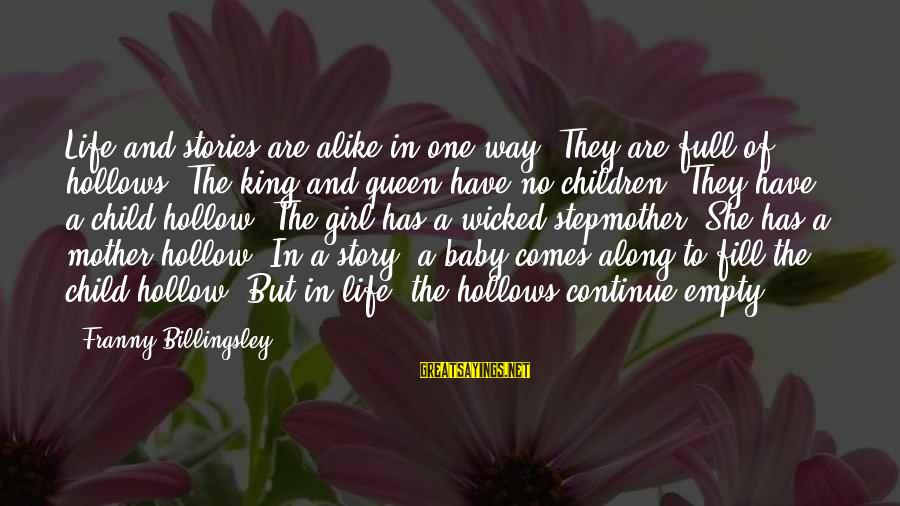 Queen Mother Sayings By Franny Billingsley: Life and stories are alike in one way: They are full of hollows. The king