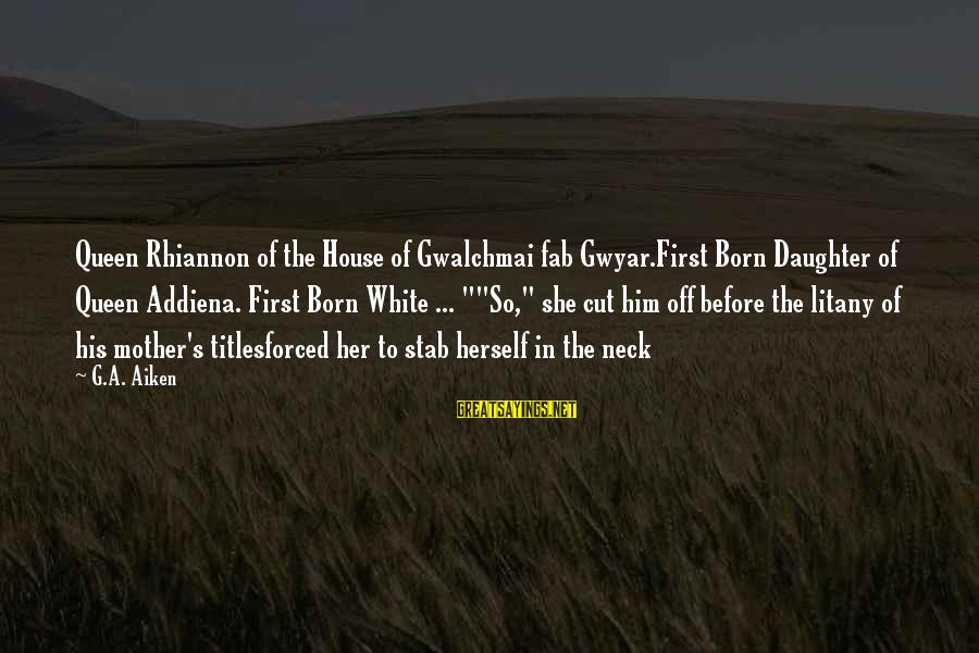 Queen Mother Sayings By G.A. Aiken: Queen Rhiannon of the House of Gwalchmai fab Gwyar.First Born Daughter of Queen Addiena. First