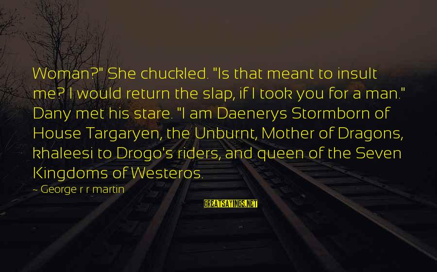 """Queen Mother Sayings By George R R Martin: Woman?"""" She chuckled. """"Is that meant to insult me? I would return the slap, if"""
