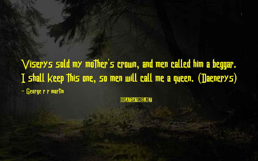 Queen Mother Sayings By George R R Martin: Viserys sold my mother's crown, and men called him a beggar. I shall keep this