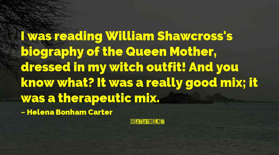 Queen Mother Sayings By Helena Bonham Carter: I was reading William Shawcross's biography of the Queen Mother, dressed in my witch outfit!