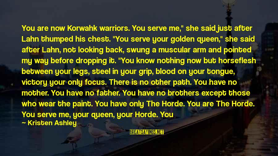 """Queen Mother Sayings By Kristen Ashley: You are now Korwahk warriors. You serve me,"""" she said just after Lahn thumped his"""