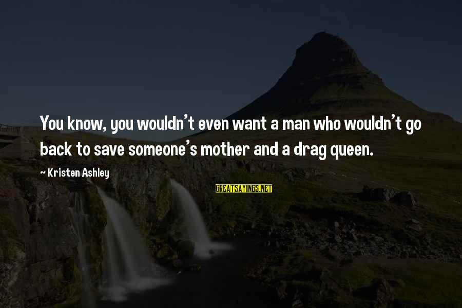 Queen Mother Sayings By Kristen Ashley: You know, you wouldn't even want a man who wouldn't go back to save someone's