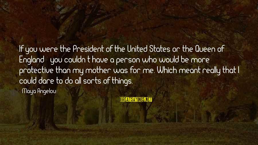 Queen Mother Sayings By Maya Angelou: If you were the President of the United States or the Queen of England -